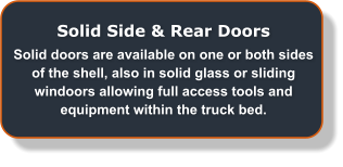 Solid Side & Rear Doors Solid doors are available on one or both sides of the shell, also in solid glass or sliding windoors allowing full access tools and equipment within the truck bed.